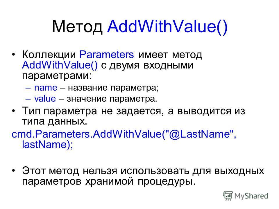 Метод AddWithValue() Коллекции Parameters имеет метод AddWithValue() с двумя входными параметрами: –name – название параметра; –value – значение параметра. Тип параметра не задается, а выводится из типа данных. cmd.Parameters.AddWithValue(