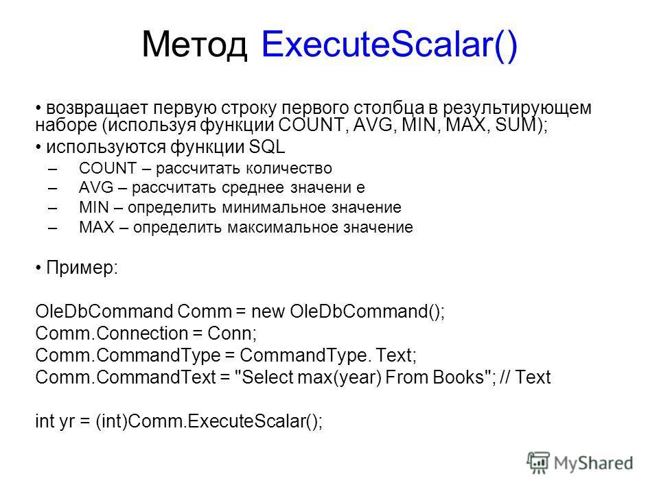 Метод ExecuteScalar() возвращает первую строку первого столбца в результирующем наборе (используя функции COUNT, AVG, MIN, MAX, SUM); используются функции SQL –COUNT – рассчитать количество –AVG – рассчитать среднее значени е –MIN – определить минима