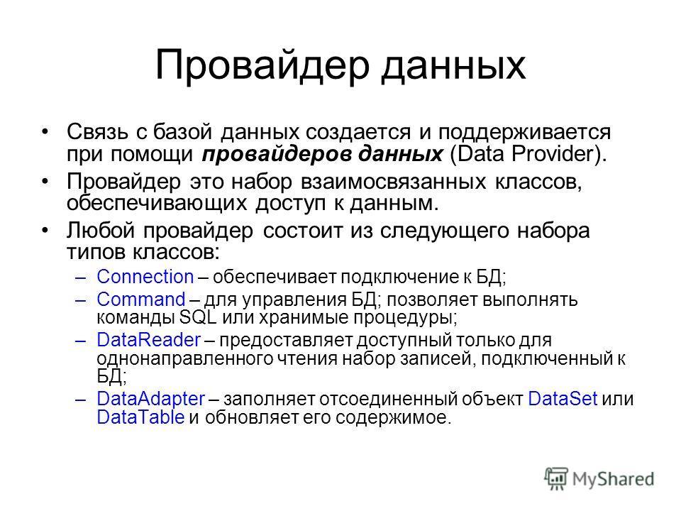 Провайдер данных Связь с базой данных создается и поддерживается при помощи провайдеров данных (Data Provider). Провайдер это набор взаимосвязанных классов, обеспечивающих доступ к данным. Любой провайдер состоит из следующего набора типов классов: –