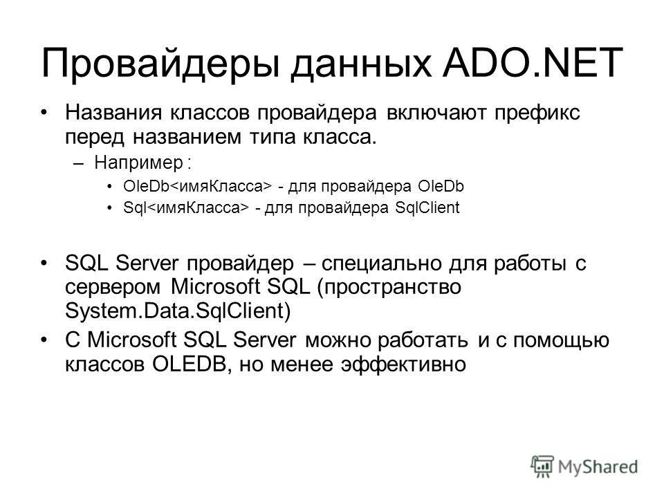 Провайдеры данных ADO.NET Названия классов провайдера включают префикс перед названием типа класса. –Например : OleDb - для провайдера OleDb Sql - для провайдера SqlClient SQL Server провайдер – специально для работы с сервером Microsoft SQL (простра