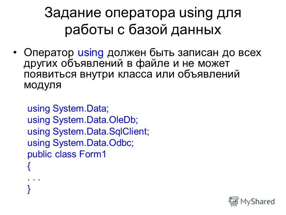 Задание оператора using для работы с базой данных Оператор using должен быть записан до всех других объявлений в файле и не может появиться внутри класса или объявлений модуля using System.Data; using System.Data.OleDb; using System.Data.SqlClient; u