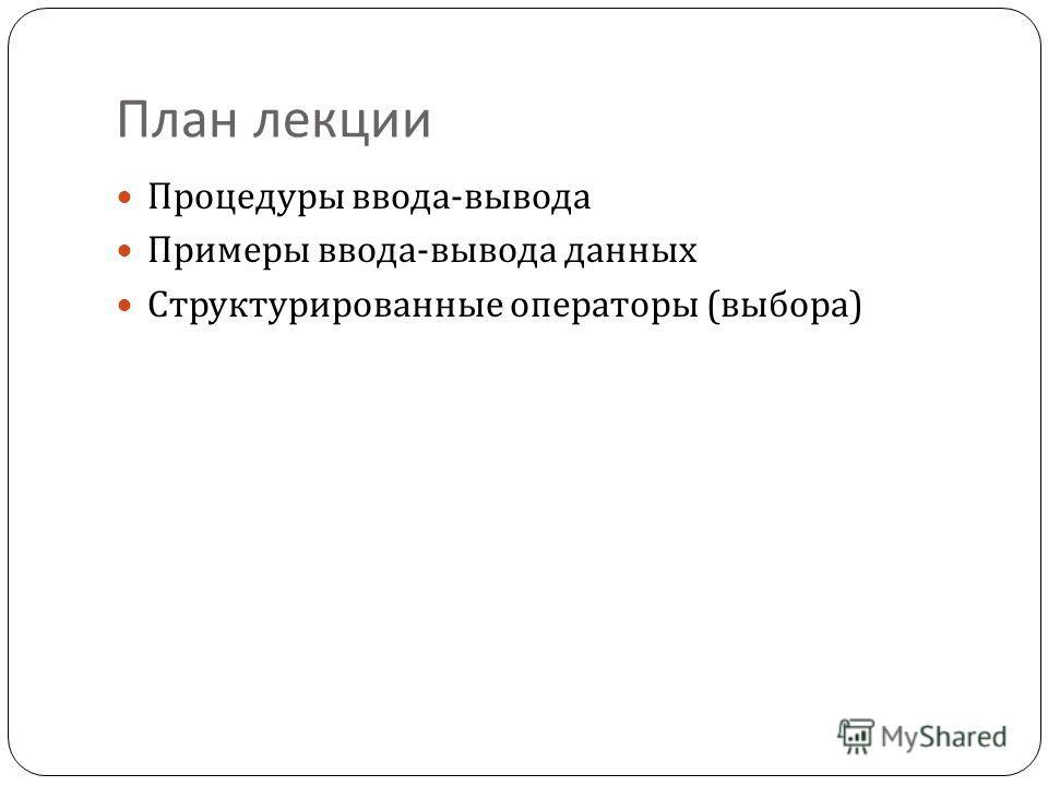 План лекции Процедуры ввода - вывода Примеры ввода - вывода данных Структурированные операторы ( выбора )