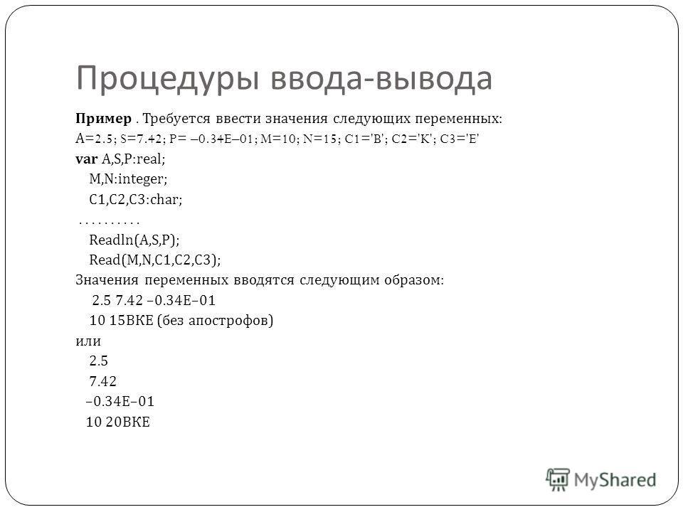 Процедуры ввода - вывода Пример. Требуется ввести значения следующих переменных : А =2.5; S=7.42; P= –0.34E–01; M=10; N=15; C1='B'; C2='K'; C3='E' var A,S,P:real; M,N:integer; C1,C2,C3:char;.......... Readln(A,S,P); Read(M,N,C1,C2,C3); Значения перем