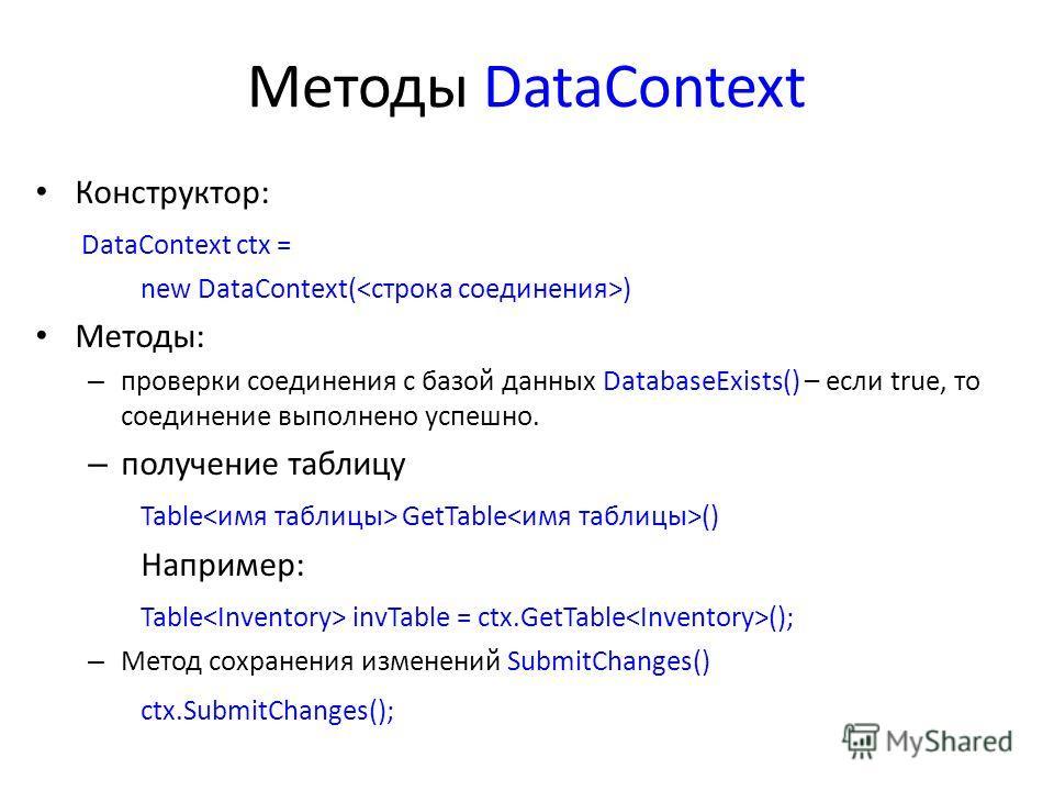 Методы DataContext Конструктор: DataContext ctx = new DataContext( ) Методы: – проверки соединения с базой данных DatabaseExists() – если true, то соединение выполнено успешно. – получение таблицу Table GetTable () Например: Table invTable = ctx.GetT