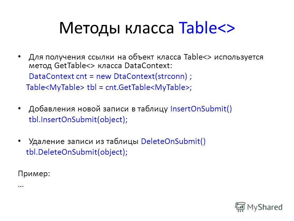 Методы класса Table Для получения ссылки на объект класса Table используется метод GetTable класса DataContext: DataContext cnt = new DtaContext(strconn) ; Table tbl = cnt.GetTable ; Добавления новой записи в таблицу InsertOnSubmit() tbl.InsertOnSubm