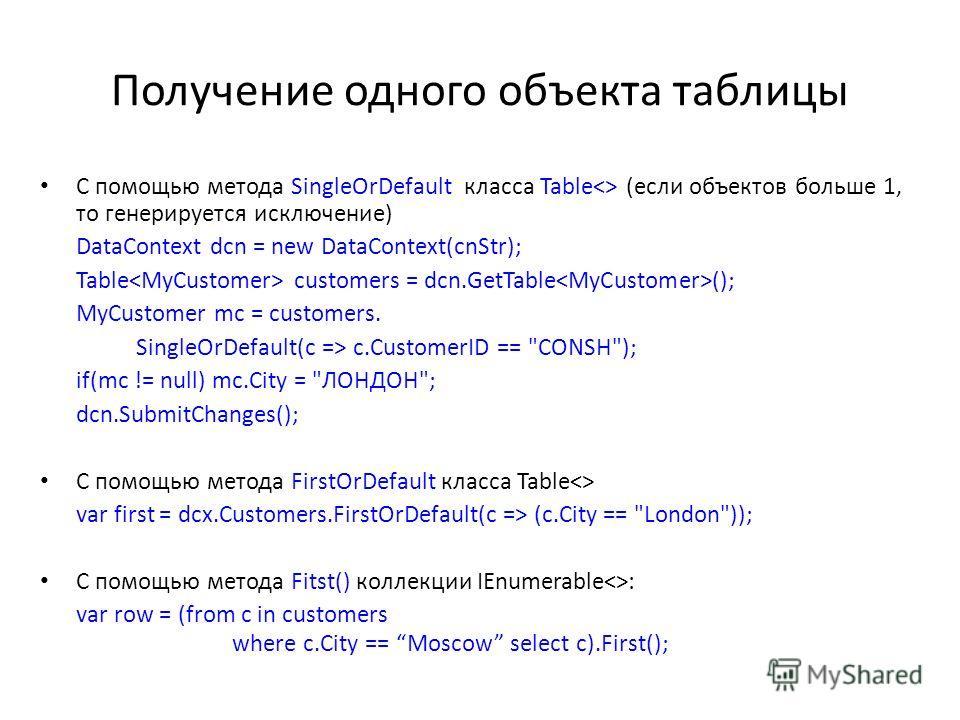 Получение одного объекта таблицы С помощью метода SingleOrDefault класса Table (если объектов больше 1, то генерируется исключение) DataContext dcn = new DataContext(cnStr); Table customers = dcn.GetTable (); MyCustomer mc = customers. SingleOrDefaul
