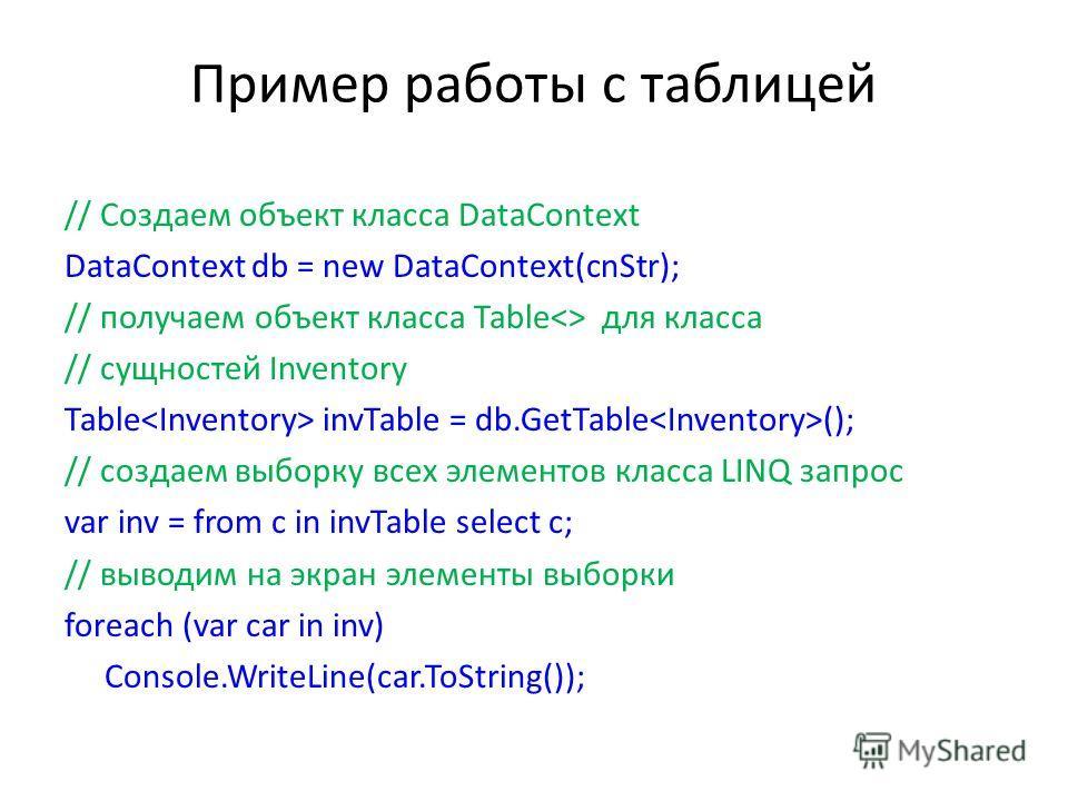 Пример работы с таблицей // Создаем объект класса DataContext DataContext db = new DataContext(cnStr); // получаем объект класса Table для класса // сущностей Inventory Table invTable = db.GetTable (); // создаем выборку всех элементов класса LINQ за