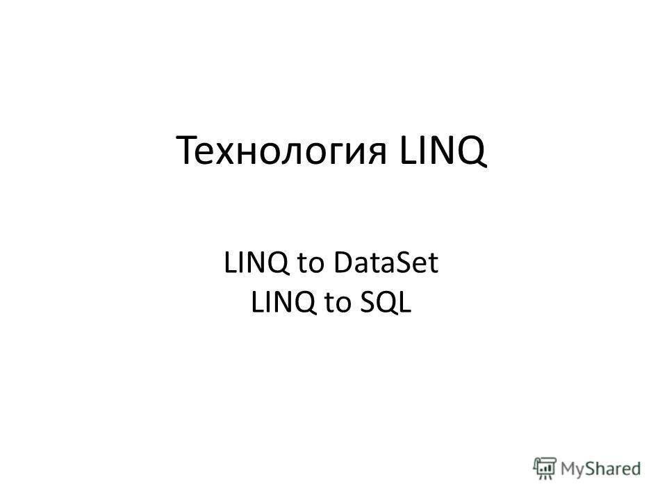 Технология LINQ LINQ to DataSet LINQ to SQL