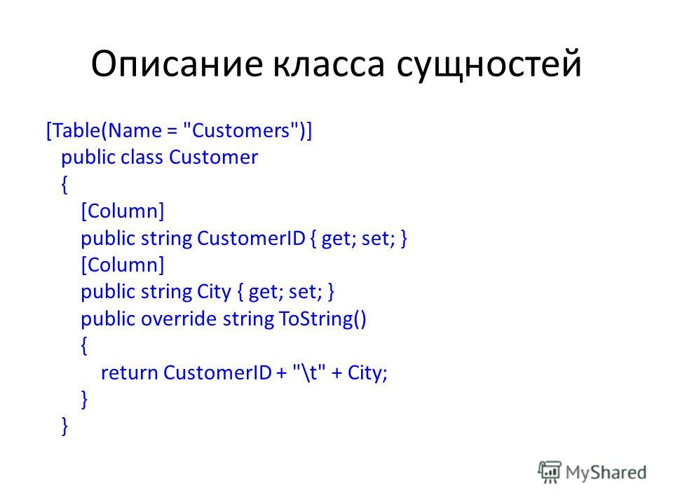 Описание класса сущностей [Table(Name = Customers)] public class Customer { [Column] public string CustomerID { get; set; } [Column] public string City { get; set; } public override string ToString() { return CustomerID + \t + City; }