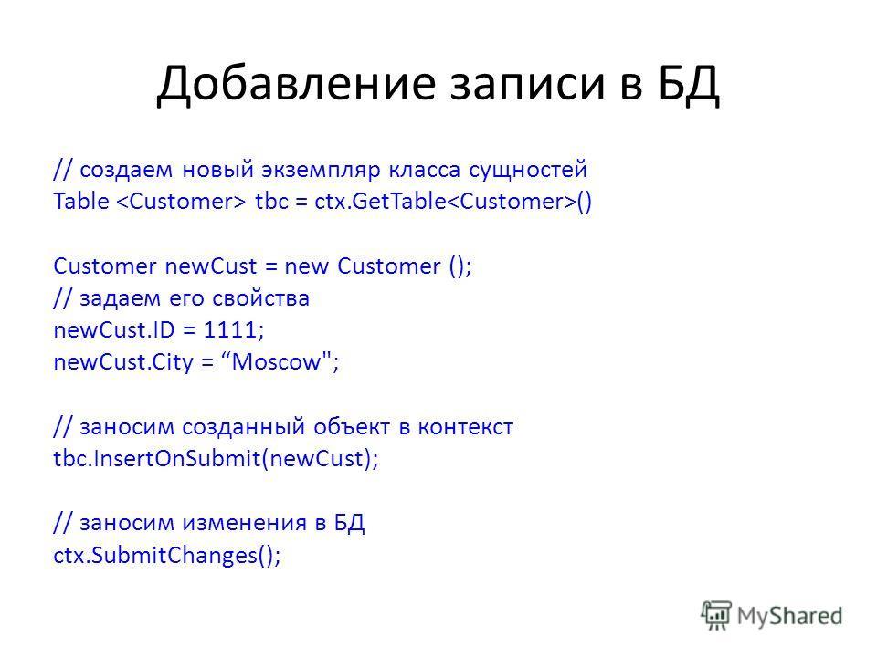 Добавление записи в БД // создаем новый экземпляр класса сущностей Table tbc = ctx.GetTable () Customer newCust = new Customer (); // задаем его свойства newCust.ID = 1111; newCust.City = Moscow