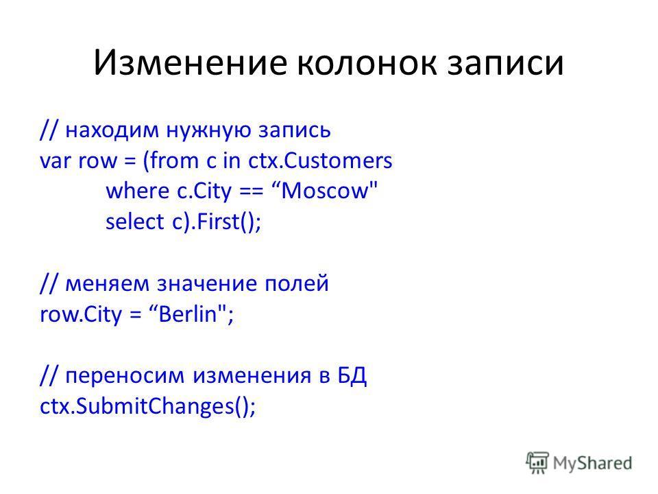 Изменение колонок записи // находим нужную запись var row = (from c in ctx.Customers where c.City == Moscow select c).First(); // меняем значение полей row.City = Berlin; // переносим изменения в БД ctx.SubmitChanges();