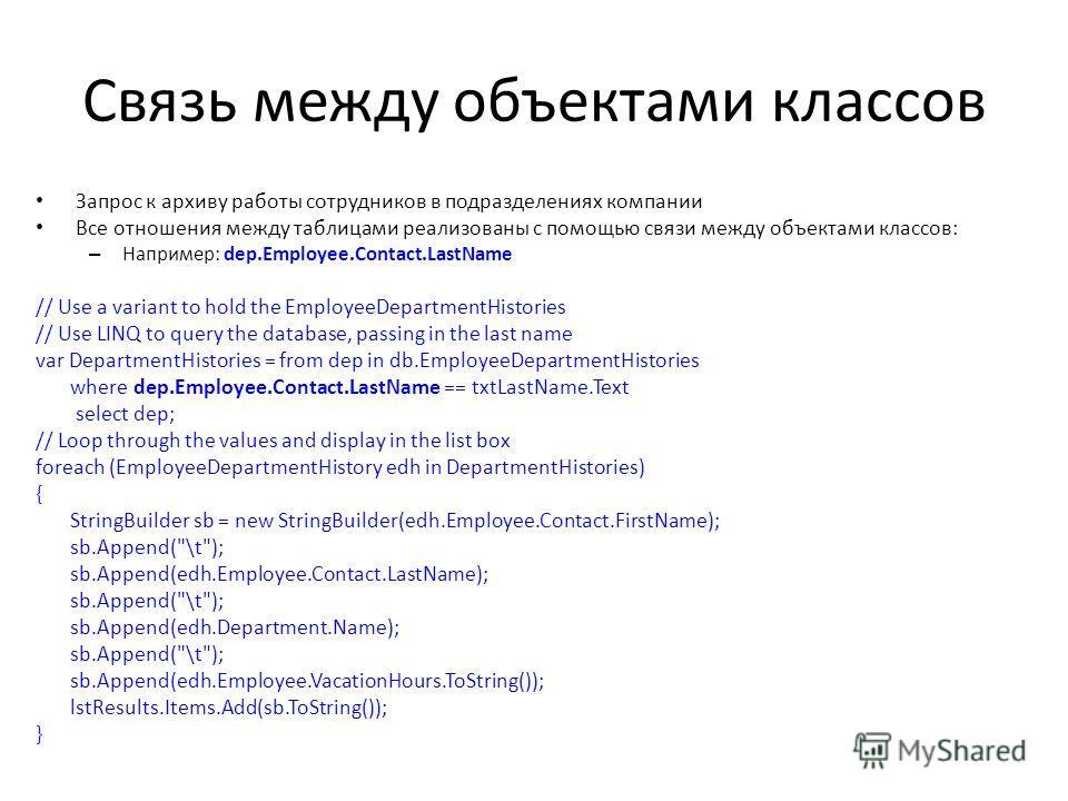 Связь между объектами классов Запрос к архиву работы сотрудников в подразделениях компании Все отношения между таблицами реализованы с помощью связи между объектами классов: – Например: dep.Employee.Contact.LastName // Use a variant to hold the Emplo