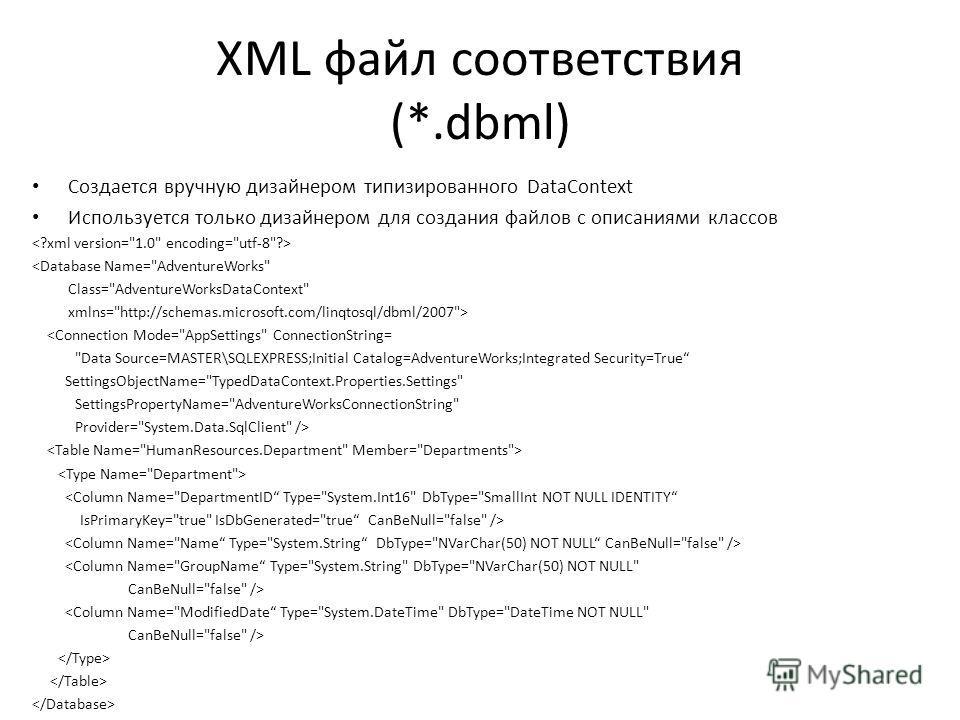 ХМL файл соответствия (*.dbml) Создается вручную дизайнером типизированного DataContext Используется только дизайнером для создания файлов с описаниями классов