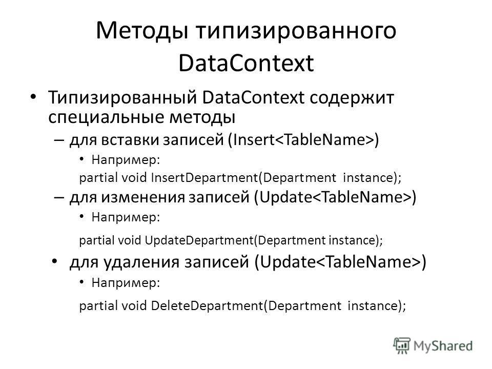 Методы типизированного DataContext Типизированный DataContext содержит специальные методы – для вставки записей (Insert ) Например: partial void InsertDepartment(Department instance); – для изменения записей (Update ) Например: partial void UpdateDep