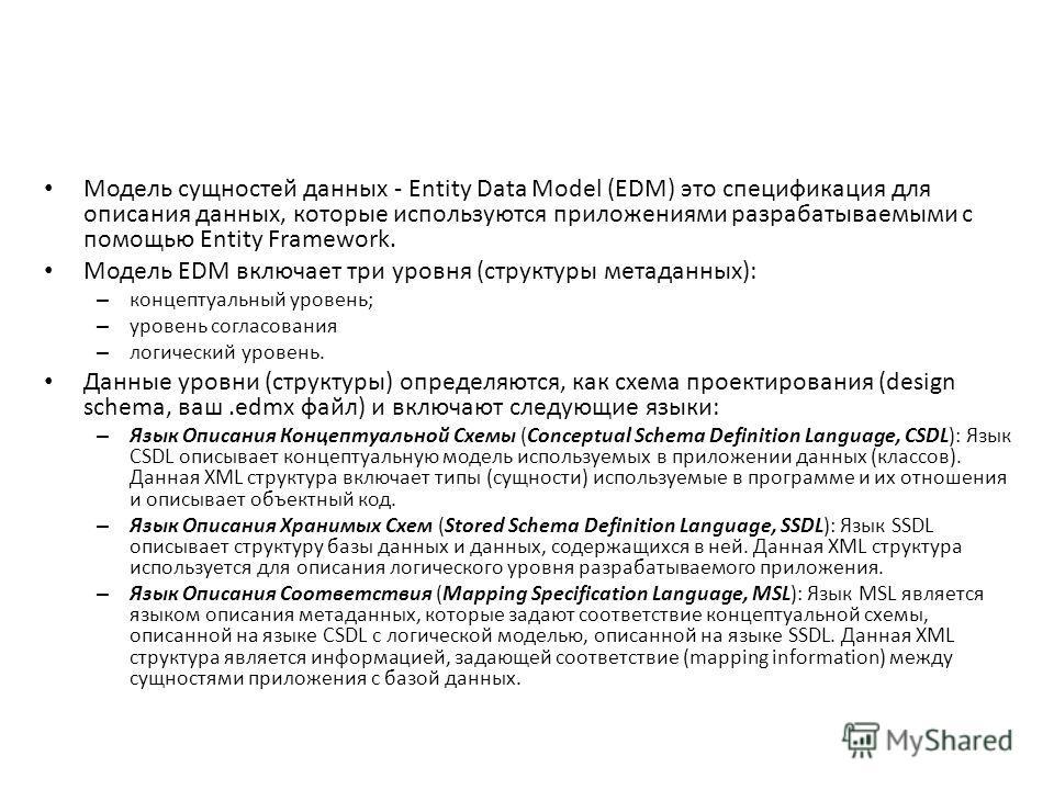 Модель сущностей данных - Entity Data Model (EDM) это спецификация для описания данных, которые используются приложениями разрабатываемыми с помощью Entity Framework. Модель EDM включает три уровня (структуры метаданных): – концептуальный уровень; –
