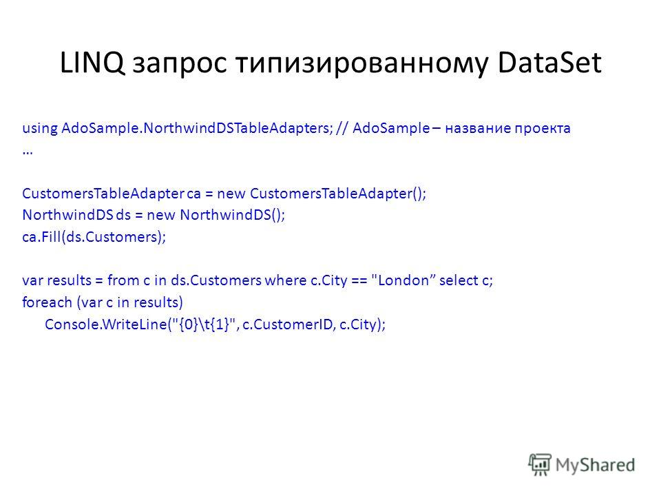 LINQ запрос типизированному DataSet using AdoSample.NorthwindDSTableAdapters; // AdoSample – название проекта … CustomersTableAdapter ca = new CustomersTableAdapter(); NorthwindDS ds = new NorthwindDS(); ca.Fill(ds.Customers); var results = from c in