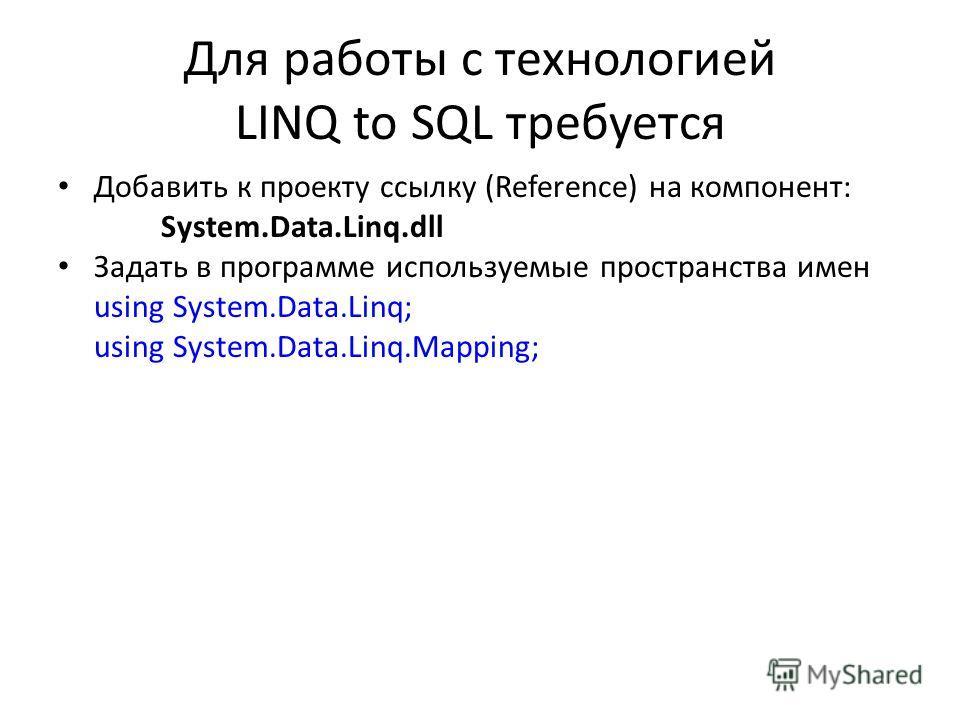 Для работы с технологией LINQ to SQL требуется Добавить к проекту ссылку (Reference) на компонент: System.Data.Linq.dll Задать в программе используемые пространства имен using System.Data.Linq; using System.Data.Linq.Mapping;