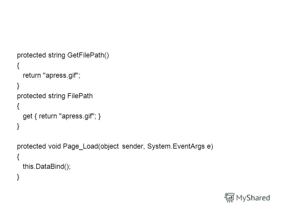 protected string GetFilePath() { return apress.gif; } protected string FilePath { get { return apress.gif; } } protected void Page_Load(object sender, System.EventArgs e) { this.DataBind(); }
