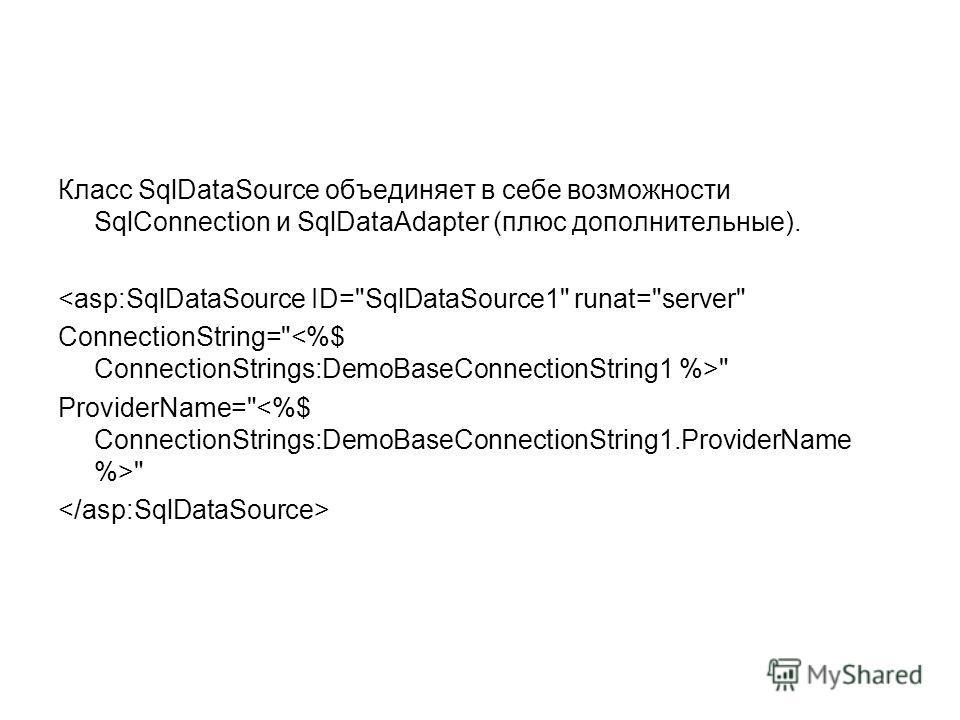 Класс SqlDataSource объединяет в себе возможности SqlConnection и SqlDataAdapter (плюс дополнительные).