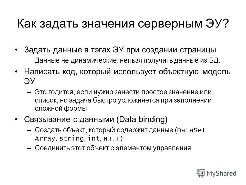 Как задать значения серверным ЭУ? Задать данные в тэгах ЭУ при создании страницы –Данные не динамические: нельзя получить данные из БД. Написать код, который использует объектную модель ЭУ –Это годится, если нужно занести простое значение или список,