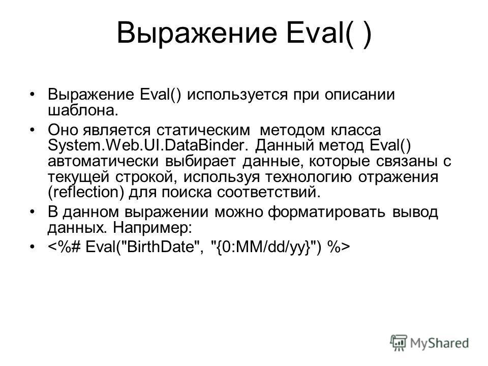 Выражение Eval( ) Выражение Eval() используется при описании шаблона. Оно является статическим методом класса System.Web.UI.DataBinder. Данный метод Eval() автоматически выбирает данные, которые связаны с текущей строкой, используя технологию отражен