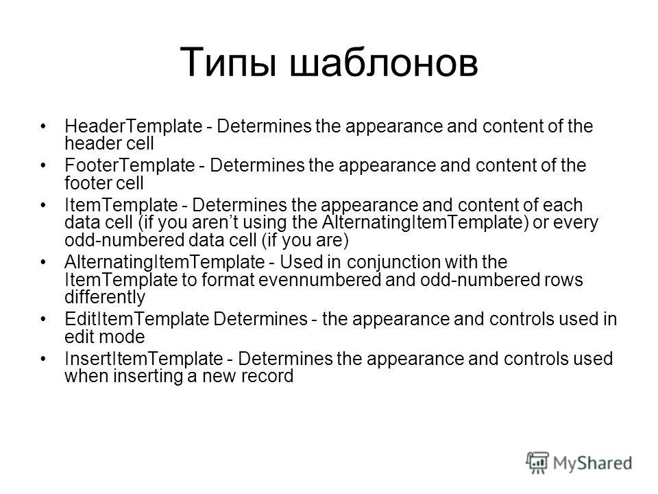 Типы шаблонов HeaderTemplate - Determines the appearance and content of the header cell FooterTemplate - Determines the appearance and content of the footer cell ItemTemplate - Determines the appearance and content of each data cell (if you arent usi