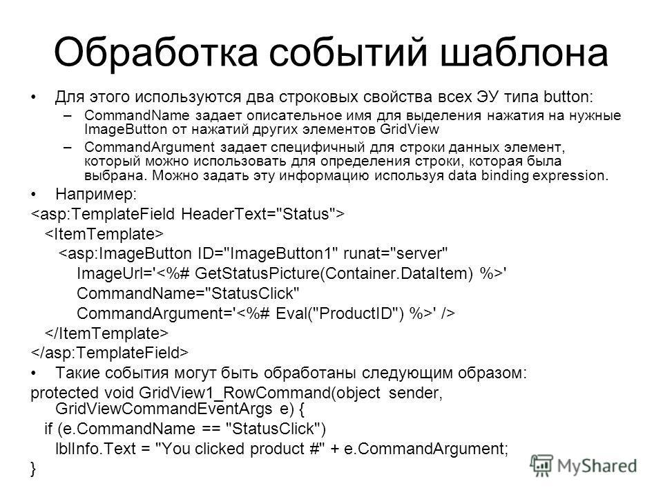 Обработка событий шаблона Для этого используются два строковых свойства всех ЭУ типа button: –CommandName задает описательное имя для выделения нажатия на нужные ImageButton от нажатий других элементов GridView –CommandArgument задает специфичный для