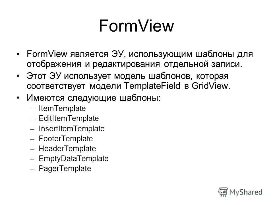 FormView FormView является ЭУ, использующим шаблоны для отображения и редактирования отдельной записи. Этот ЭУ использует модель шаблонов, которая соответствует модели TemplateField в GridView. Имеются следующие шаблоны: –ItemTemplate –EditItemTempla