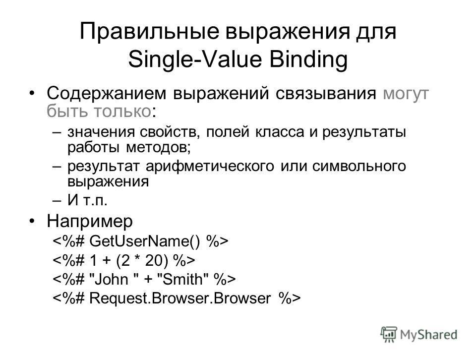 Правильные выражения для Single-Value Binding Содержанием выражений связывания могут быть только: –значения свойств, полей класса и результаты работы методов; –результат арифметического или символьного выражения –И т.п. Например