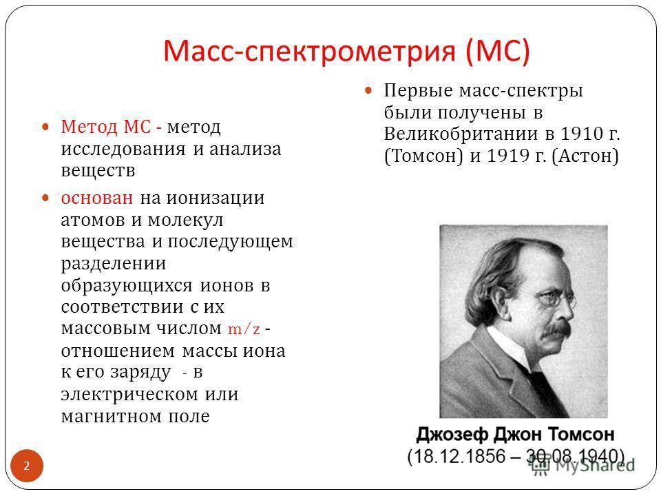Масс - спектрометрия ( МС ) Метод МС - метод исследования и анализа веществ основан на ионизации атомов и молекул вещества и последующем разделении образующихся ионов в соответствии с их массовым числом m/z - отношением массы иона к его заряду - в эл