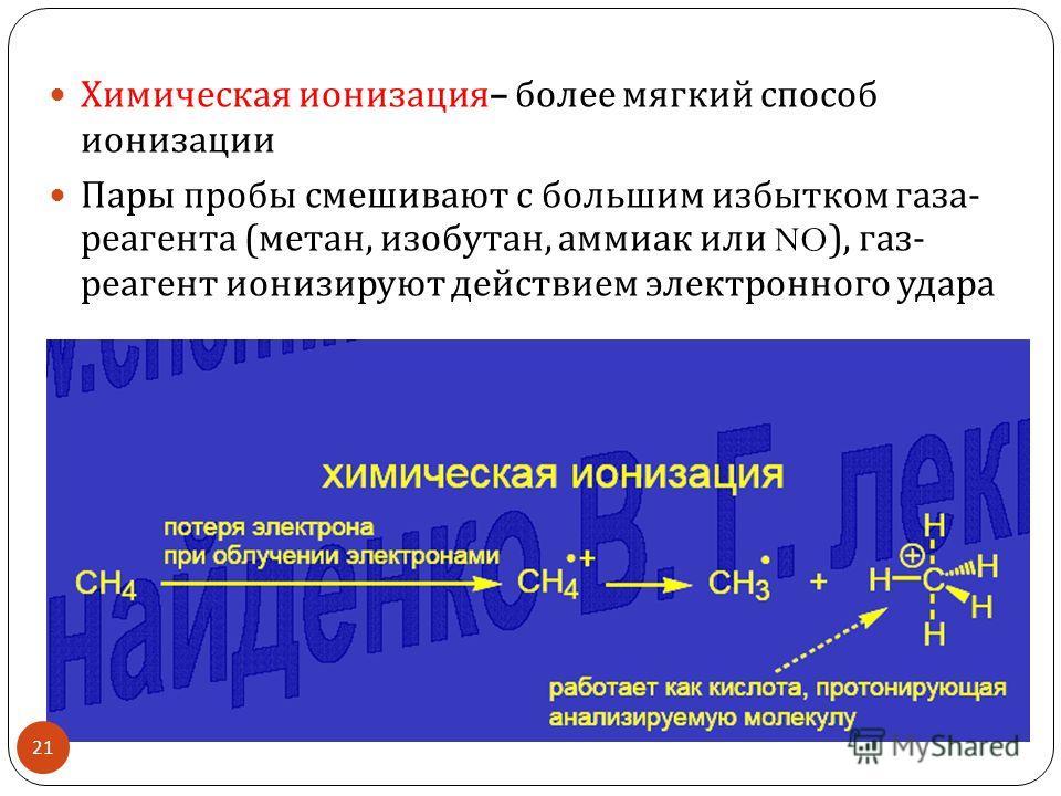 Химическая ионизация – более мягкий способ ионизации Пары пробы смешивают с большим избытком газа - реагента ( метан, изобутан, аммиак или NO), газ - реагент ионизируют действием электронного удара 21