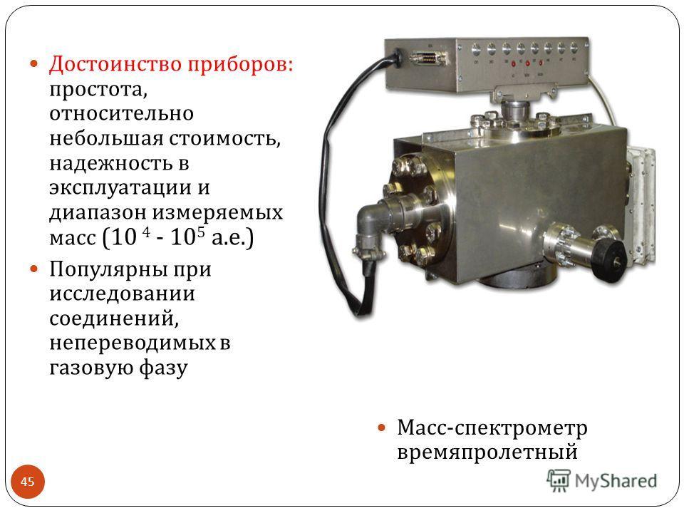 Достоинство приборов : простота, относительно небольшая стоимость, надежность в эксплуатации и диапазон измеряемых масс (10 4 - 10 5 а. е.) Популярны при исследовании соединений, непереводимых в газовую фазу Масс - спектрометр времяпролетный 45