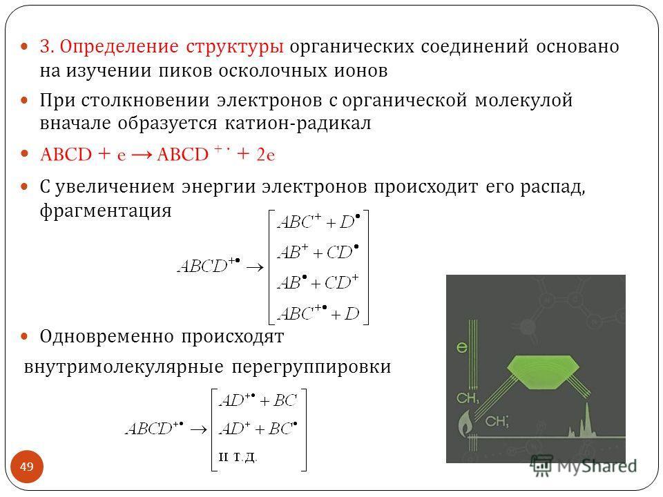 3. Определение структуры органических соединений основано на изучении пиков осколочных ионов При столкновении электронов с органической молекулой вначале образуется катион - радикал ABCD + e ABCD + + 2e С увеличением энергии электронов происходит его