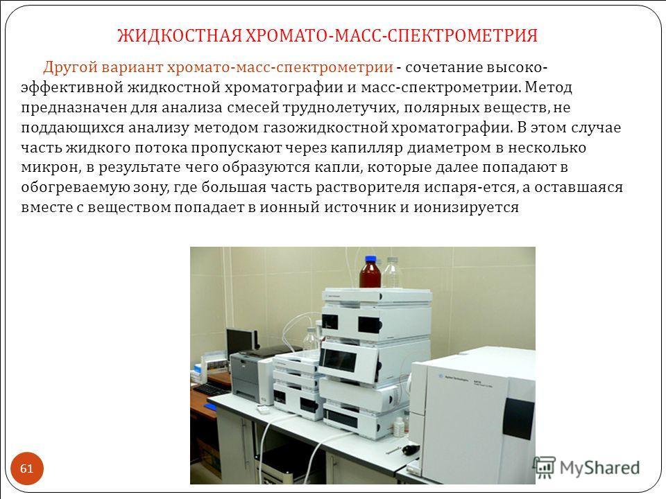 Другой вариант хромато - масс - спектрометрии - сочетание высоко - эффективной жидкостной хроматографии и масс - спектрометрии. Метод предназначен для анализа смесей труднолетучих, полярных веществ, не поддающихся анализу методом газожидкостной хрома