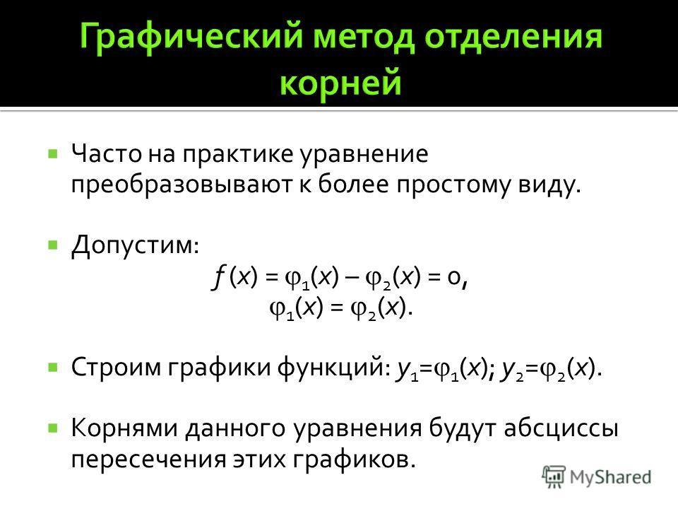 Часто на практике уравнение преобразовывают к более простому виду. Допустим: f (x) = 1 (x) – 2 (x) = 0, 1 (x) = 2 (x). Строим графики функций: y 1 = 1 (x); y 2 = 2 (x). Корнями данного уравнения будут абсциссы пересечения этих графиков.