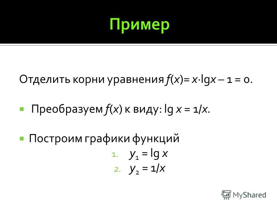 Отделить корни уравнения f(x)= xlgx – 1 = 0. Преобразуем f(x) к виду: lg x = 1/x. Построим графики функций 1. y 1 = lg x 2. y 2 = 1/x