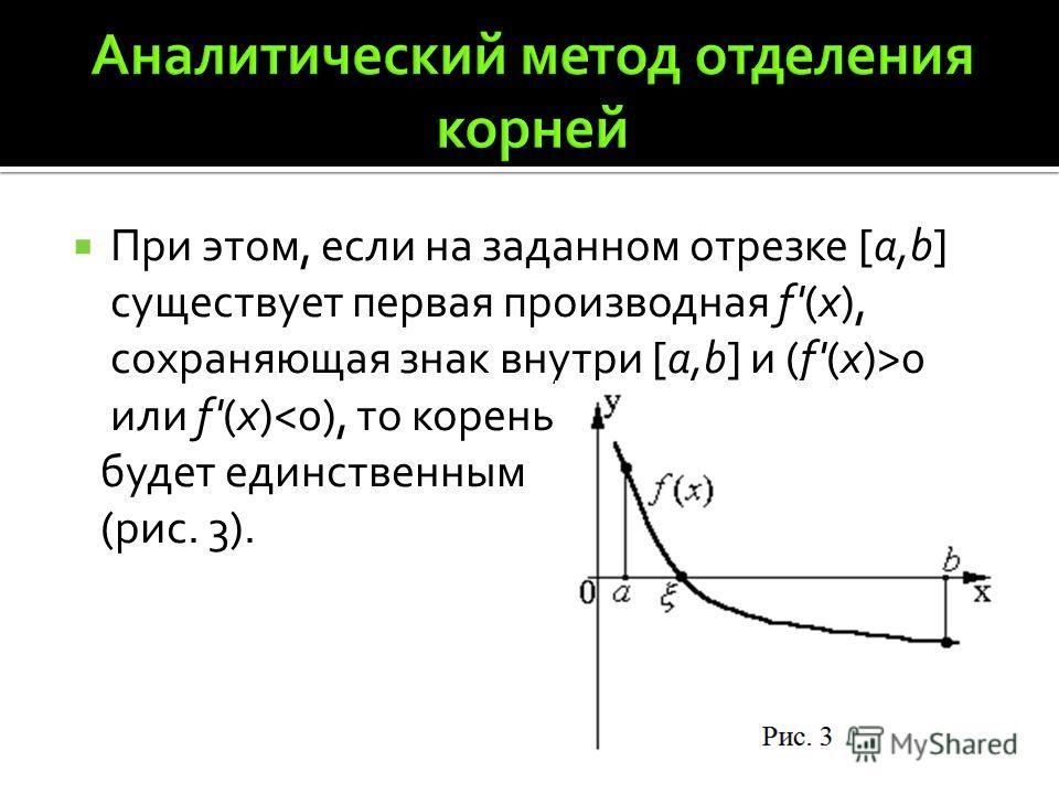 При этом, если на заданном отрезке [a,b] существует первая производная f'(x), сохраняющая знак внутри [a,b] и (f'(x)>0 или f'(x)