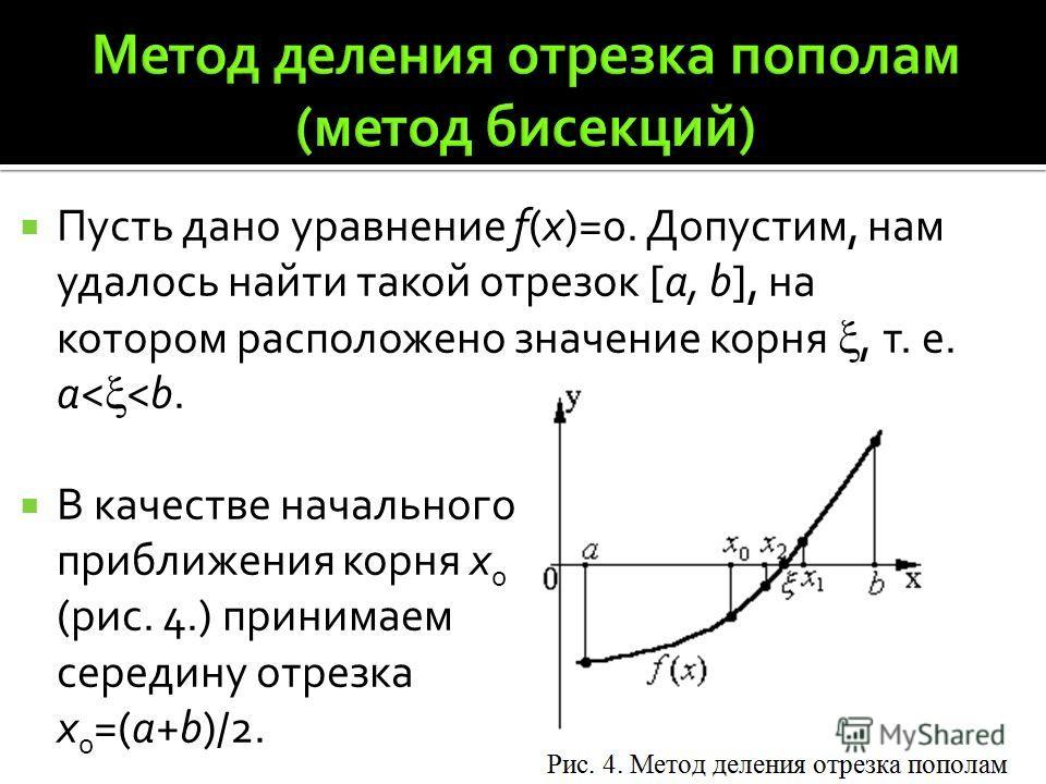 Пусть дано уравнение f(x)=0. Допустим, нам удалось найти такой отрезок [a, b], на котором расположено значение корня, т. е. а<