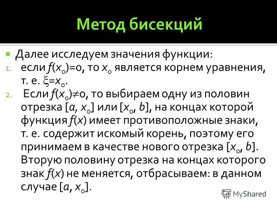 Далее исследуем значения функции: 1. если f(x 0 )=0, то х 0 является корнем уравнения, т. е. =x 0. 2. Если f(x 0 ) 0, то выбираем одну из половин отрезка [a, x 0 ] или [x 0, b], на концах которой функция f(x) имеет противоположные знаки, т. е. содерж