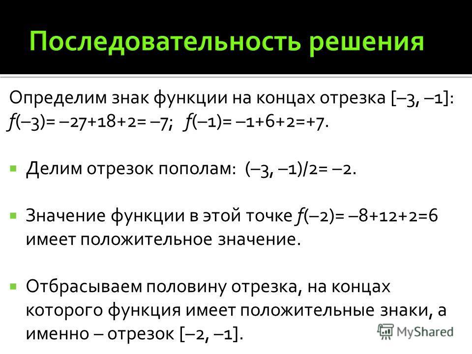 Определим знак функции на концах отрезка [–3, –1]: f(–3)= –27+18+2= –7; f(–1)= –1+6+2=+7. Делим отрезок пополам: (–3, –1)/2= –2. Значение функции в этой точке f(–2)= –8+12+2=6 имеет положительное значение. Отбрасываем половину отрезка, на концах кото