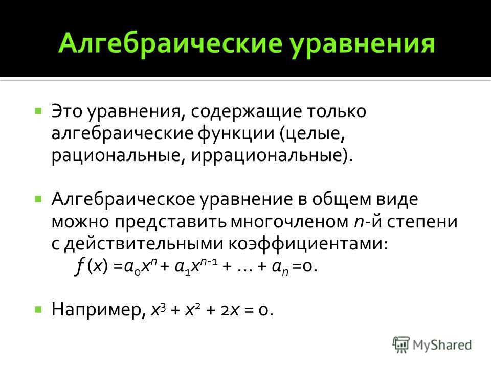 Это уравнения, содержащие только алгебраические функции (целые, рациональные, иррациональные). Алгебраическое уравнение в общем виде можно представить многочленом n-й степени с действительными коэффициентами: f (x) =а 0 x n + а 1 х n-1 +... + а n =0.
