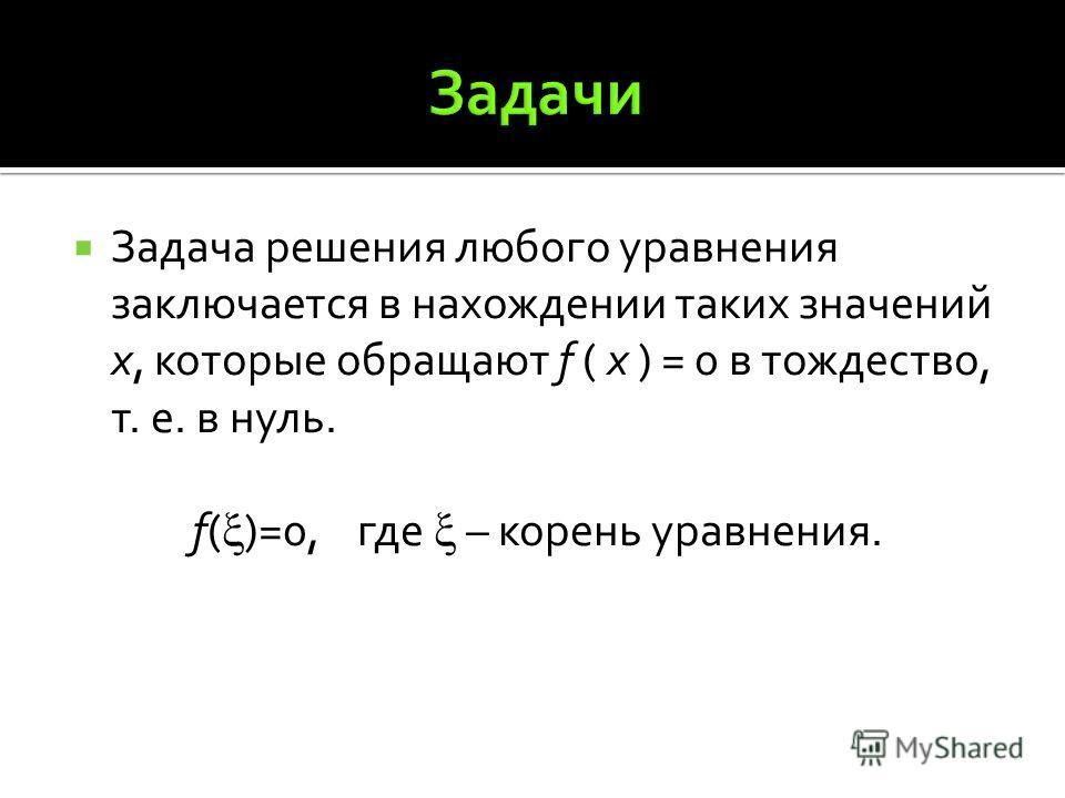Задача решения любого уравнения заключается в нахождении таких значений х, которые обращают f ( x ) = 0 в тождество, т. е. в нуль. f( )=0, где – корень уравнения.