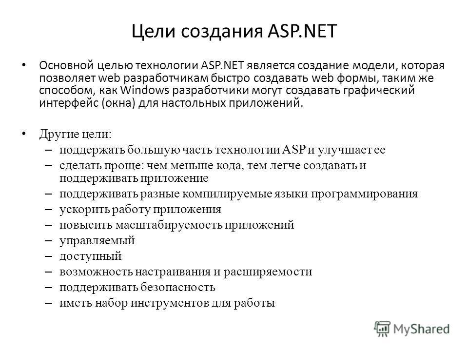 Цели создания ASP.NET Основной целью технологии ASP.NET является создание модели, которая позволяет web разработчикам быстро создавать web формы, таким же способом, как Windows разработчики могут создавать графический интерфейс (окна) для настольных