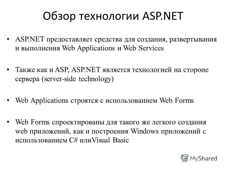Обзор технологии ASP.NET ASP.NET предоставляет средства для создания, развертывания и выполнения Web Applications и Web Services Также как и ASP, ASP.NET является технологией на стороне сервера (server-side technology) Web Applications строятся с исп