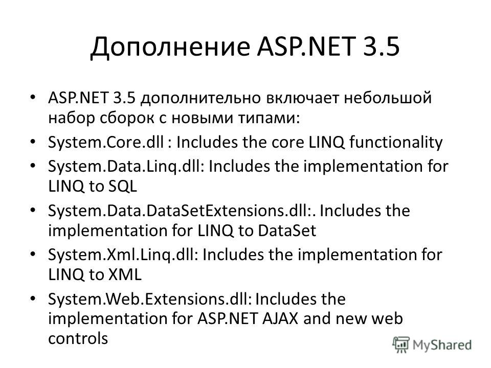 Дополнение ASP.NET 3.5 ASP.NET 3.5 дополнительно включает небольшой набор сборок с новыми типами: System.Core.dll : Includes the core LINQ functionality System.Data.Linq.dll: Includes the implementation for LINQ to SQL System.Data.DataSetExtensions.d