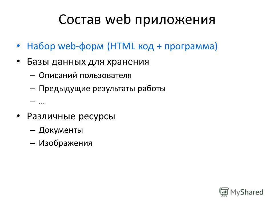 Состав web приложения Набор web-форм (HTML код + программа) Базы данных для хранения – Описаний пользователя – Предыдущие результаты работы – … Различные ресурсы – Документы – Изображения