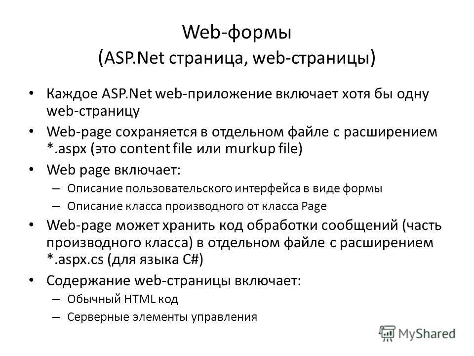 Web-формы ( ASP.Net страница, web-страницы ) Каждое ASP.Net web-приложение включает хотя бы одну web-страницу Web-page сохраняется в отдельном файле с расширением *.aspx (это content file или murkup file) Web page включает: – Описание пользовательско