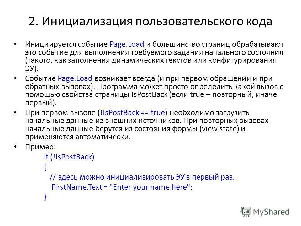 2. Инициализация пользовательского кода Инициируется событие Page.Load и большинство страниц обрабатывают это событие для выполнения требуемого задания начального состояния (такого, как заполнения динамических текстов или конфигурирования ЭУ). Событи