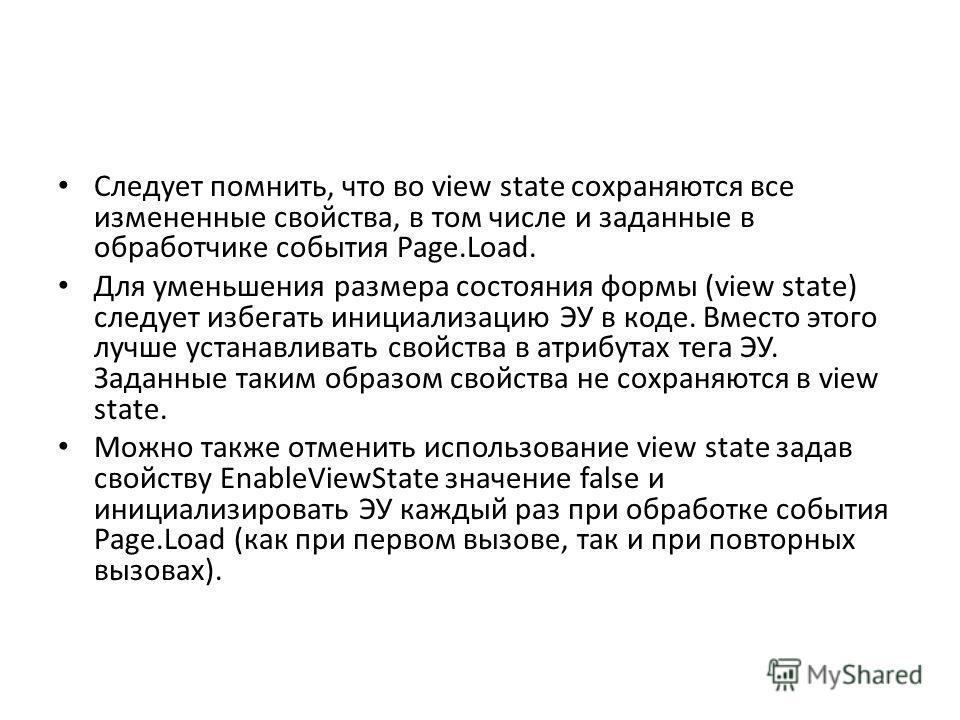 Следует помнить, что во view state сохраняются все измененные свойства, в том числе и заданные в обработчике события Page.Load. Для уменьшения размера состояния формы (view state) следует избегать инициализацию ЭУ в коде. Вместо этого лучше устанавли