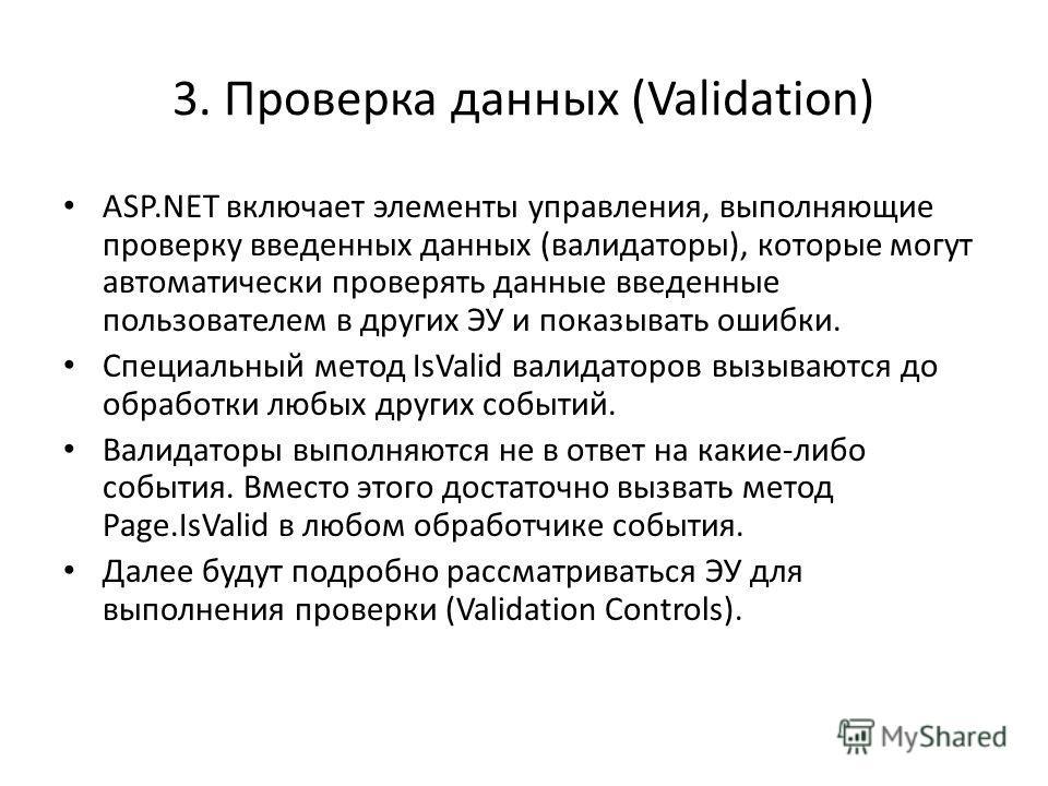 3. Проверка данных (Validation) ASP.NET включает элементы управления, выполняющие проверку введенных данных (валидаторы), которые могут автоматически проверять данные введенные пользователем в других ЭУ и показывать ошибки. Специальный метод IsValid